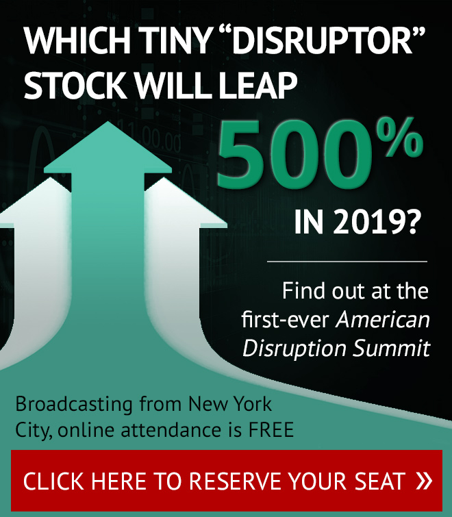 Which tiny 'disruptor' stock will leap 600% in 2019? Find out at the first-ever American Disruption Summit. Click here to reserve your seat