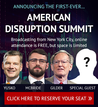 Announcing the first-ever... American Disruption Summit. Yusko, McBride, Gilder, Special Guest - Click here to reserve your seat